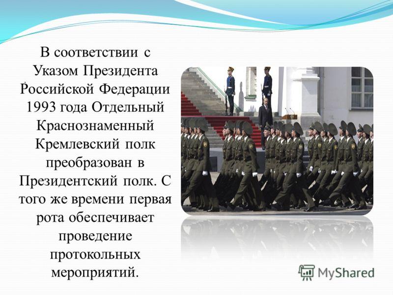 . В соответствии с Указом Президента Российской Федерации 1993 года Отдельный Краснознаменный Кремлевский полк преобразован в Президентский полк. С того же времени первая рота обеспечивает проведение протокольных мероприятий.