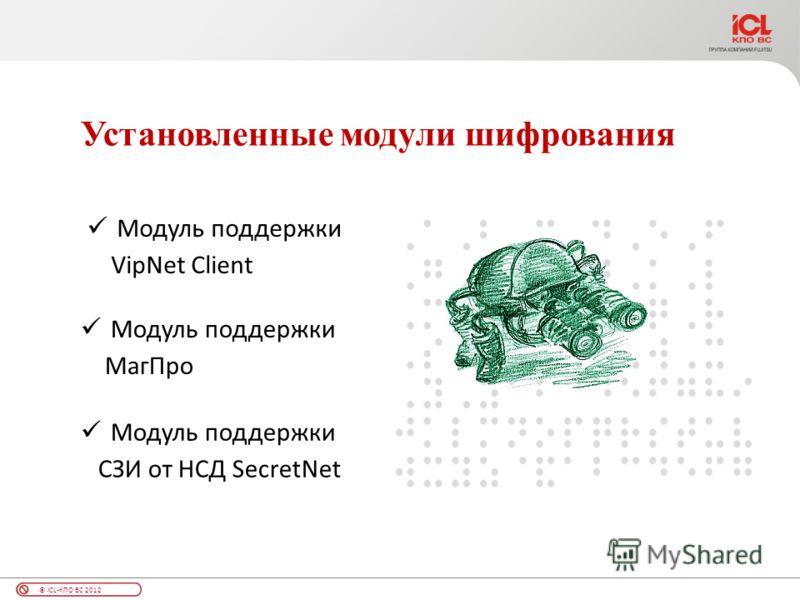 © ICL-КПО ВС 2012 Установленные модули шифрования Модуль поддержки VipNet Client Модуль поддержки СЗИ от НСД SecretNet Модуль поддержки МагПро
