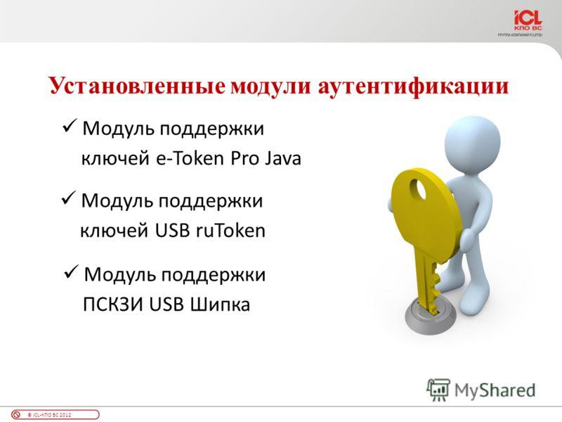 © ICL-КПО ВС 2012 Установленные модули аутентификации Модуль поддержки ключей e-Token Pro Java Модуль поддержки ключей USB ruToken Модуль поддержки ПСКЗИ USB Шипка