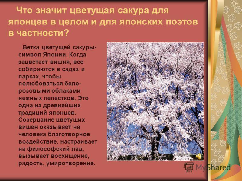 Что значит цветущая сакура для японцев в целом и для японских поэтов в частности? Ветка цветущей сакуры- символ Японии. Когда зацветает вишня, все собираются в садах и парках, чтобы полюбоваться бело- розовыми облаками нежных лепестков. Это одна из д