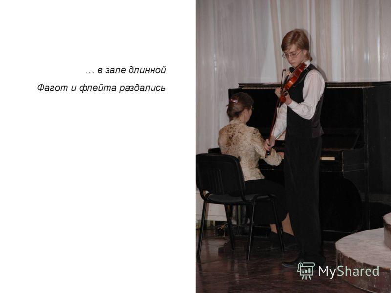 … в зале длинной Фагот и флейта раздались