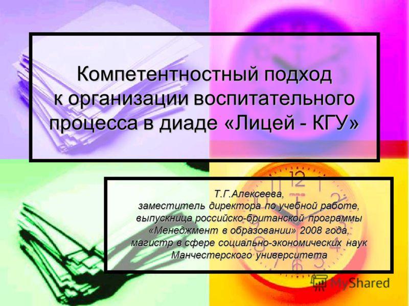 Компетентностный подход к организации воспитательного процесса в диаде «Лицей - КГУ» Т.Г.Алексеева, заместитель директора по учебной работе, выпускница российско-британской программы «Менеджмент в образовании» 2008 года, магистр в сфере социально-эко