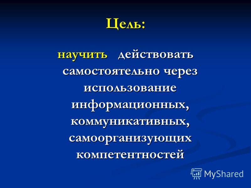 Цель: научить действовать самостоятельно через использование информационных, коммуникативных, самоорганизующих компетентностей