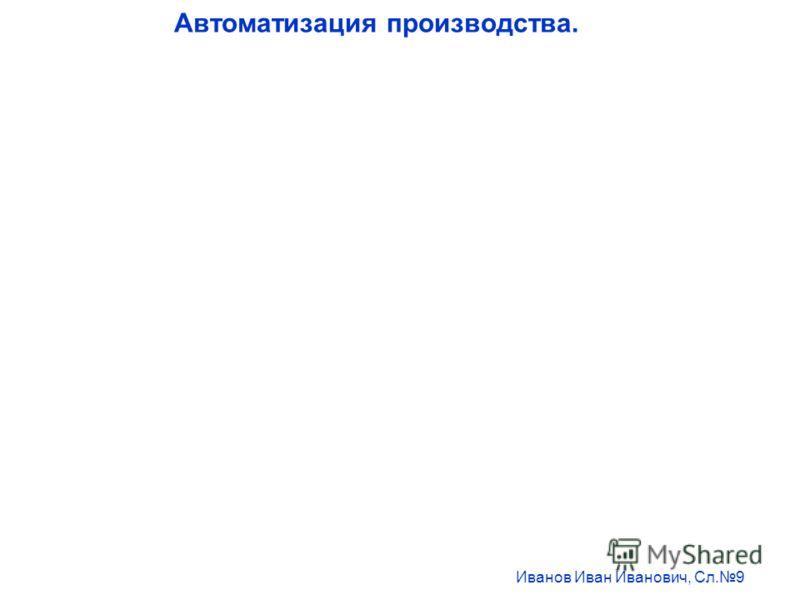 Автоматизация производства. Иванов Иван Иванович, Сл.9