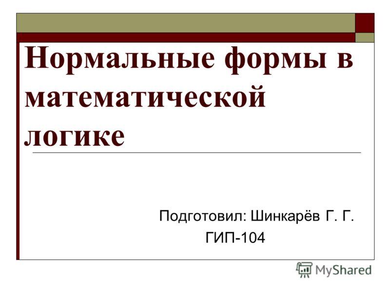 Нормальные формы в математической логике Подготовил: Шинкарёв Г. Г. ГИП-104