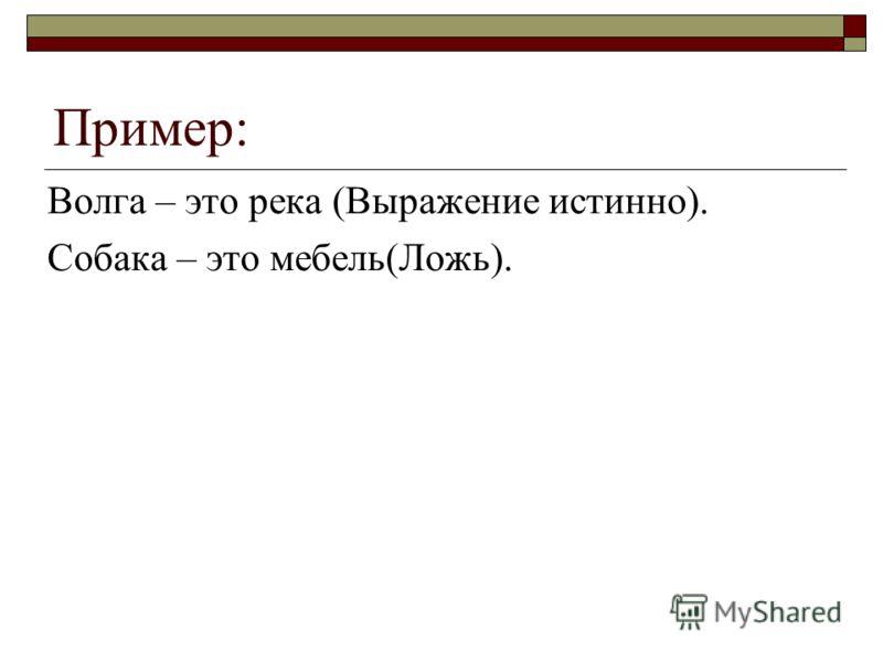 Пример: Волга – это река (Выражение истинно). Собака – это мебель(Ложь).