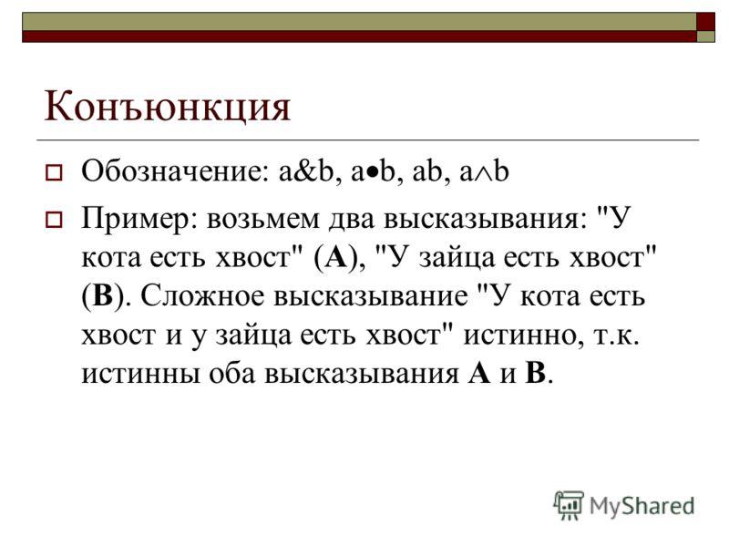 Конъюнкция Обозначение: a&b, a b, ab, a b Пример: возьмем два высказывания: У кота есть хвост (А), У зайца есть хвост (В). Сложное высказывание У кота есть хвост и у зайца есть хвост истинно, т.к. истинны оба высказывания А и В.