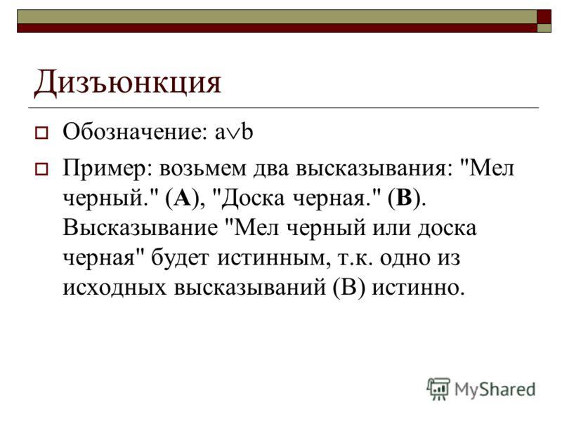 Дизъюнкция Обозначение: a b Пример: возьмем два высказывания: Мел черный. (А), Доска черная. (В). Высказывание Мел черный или доска черная будет истинным, т.к. одно из исходных высказываний (В) истинно.