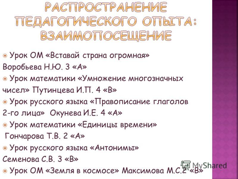 Урок ОМ «Вставай страна огромная» Воробьева Н.Ю. 3 «А» Урок математики «Умножение многозначных чисел» Путинцева И.П. 4 «В» Урок русского языка «Правописание глаголов 2-го лица» Окунева И.Е. 4 «А» Урок математики «Единицы времени» Гончарова Т.В. 2 «А»