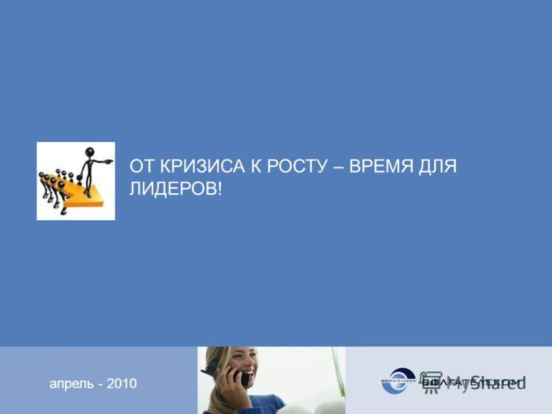 апрель - 2010 ОТ КРИЗИСА К РОСТУ – ВРЕМЯ ДЛЯ ЛИДЕРОВ!