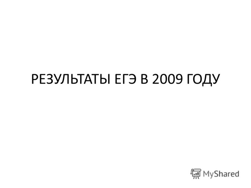 РЕЗУЛЬТАТЫ ЕГЭ В 2009 ГОДУ