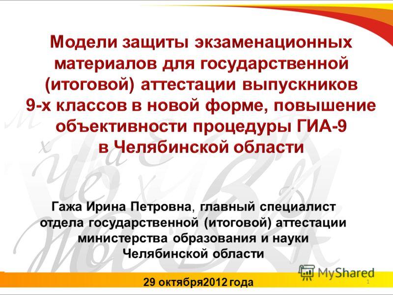 29 октября2012 года Гажа Ирина Петровна, главный специалист отдела государственной (итоговой) аттестации министерства образования и науки Челябинской области 1