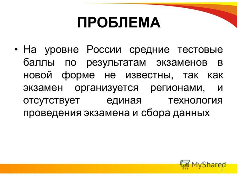 ПРОБЛЕМА На уровне России средние тестовые баллы по результатам экзаменов в новой форме не известны, так как экзамен организуется регионами, и отсутствует единая технология проведения экзамена и сбора данных 12
