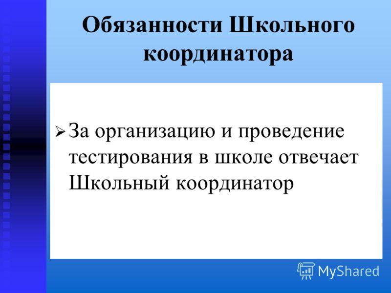 Обязанности Школьного координатора За организацию и проведение тестирования в школе отвечает Школьный координатор