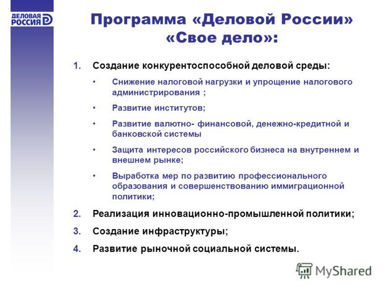 1.Создание конкурентоспособной деловой среды: Снижение налоговой нагрузки и упрощение налогового администрирования ; Развитие институтов; Развитие валютно- финансовой, денежно-кредитной и банковской системы Защита интересов российского бизнеса на вну