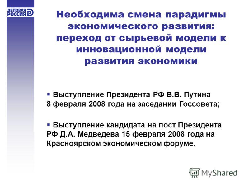 Необходима смена парадигмы экономического развития: переход от сырьевой модели к инновационной модели развития экономики Выступление Президента РФ В.В. Путина 8 февраля 2008 года на заседании Госсовета; Выступление кандидата на пост Президента РФ Д.А
