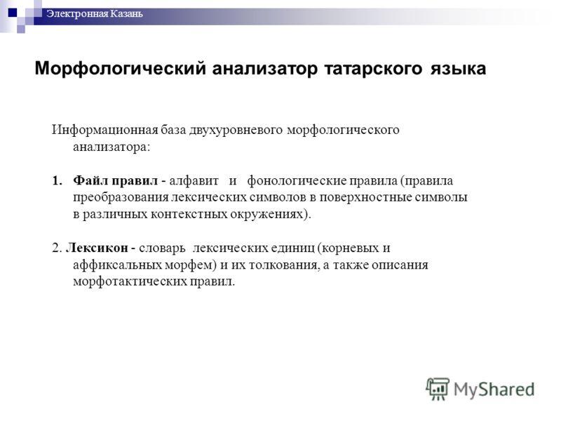 Морфологический анализатор татарского языка Информационная база двухуровневого морфологического анализатора: 1.Файл правил - алфавит и фонологические правила (правила преобразования лексических символов в поверхностные символы в различных контекстных