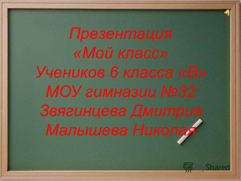 Презентация «Мой класс» Учеников 6 класса «В» МОУ гимназии 32 Звягинцева Дмитрия Малышева Николая
