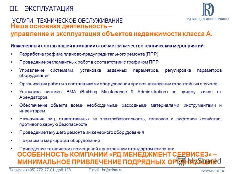 www.rdms.ru Телефон (495) 772-77-01, доб.138E-mail: hr@rdms.ru III. ЭКСПЛУАТАЦИЯ УСЛУГИ. ТЕХНИЧЕСКОЕ ОБСЛУЖИВАНИЕ Наша основная деятельность – управление и эксплуатация объектов недвижимости класса А. Инженерный состав нашей компании отвечает за каче