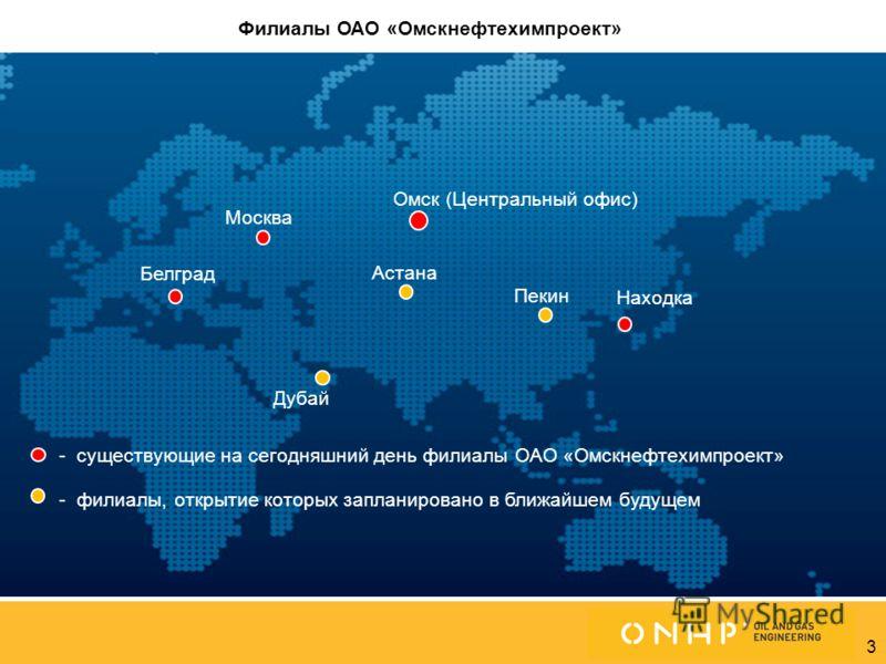 3 Омск (Центральный офис) Белград Астана Москва - существующие на сегодняшний день филиалы ОАО «Омскнефтехимпроект» - филиалы, открытие которых запланировано в ближайшем будущем Пекин Филиалы ОАО «Омскнефтехимпроект» Дубай Находка