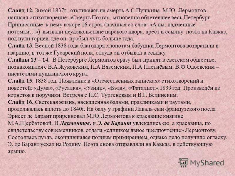Слайд 12. Зимой 1837г., откликаясь на смерть А.С.Пушкина, М.Ю. Лермонтов написал стихотворение «Смерть Поэта», мгновенно облетевшее весь Петербург. Приписанные к нему вскоре 16 строк (начиная со слов: «А вы, надменные потомки…») вызвали неудовольстви