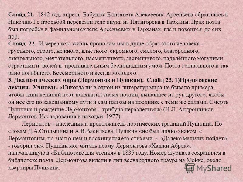 Слайд 21. 1842 год, апрель. Бабушка Елизавета Алексеевна Арсеньева обратилась к Николаю I с просьбой перевезти тело внука из Пятигорска в Тарханы. Прах поэта был погребён в фамильном склепе Арсеньевых в Тарханах, где и покоится до сих пор. Слайд 22.
