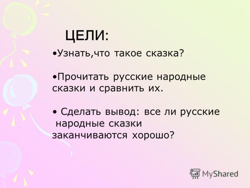 ЦЕЛИ: Узнать,что такое сказка? Прочитать русские народные сказки и сравнить их. Сделать вывод: все ли русские народные сказки заканчиваются хорошо?