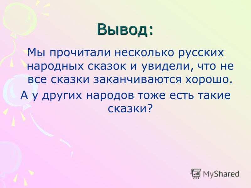 Вывод: Мы прочитали несколько русских народных сказок и увидели, что не все сказки заканчиваются хорошо. А у других народов тоже есть такие сказки?