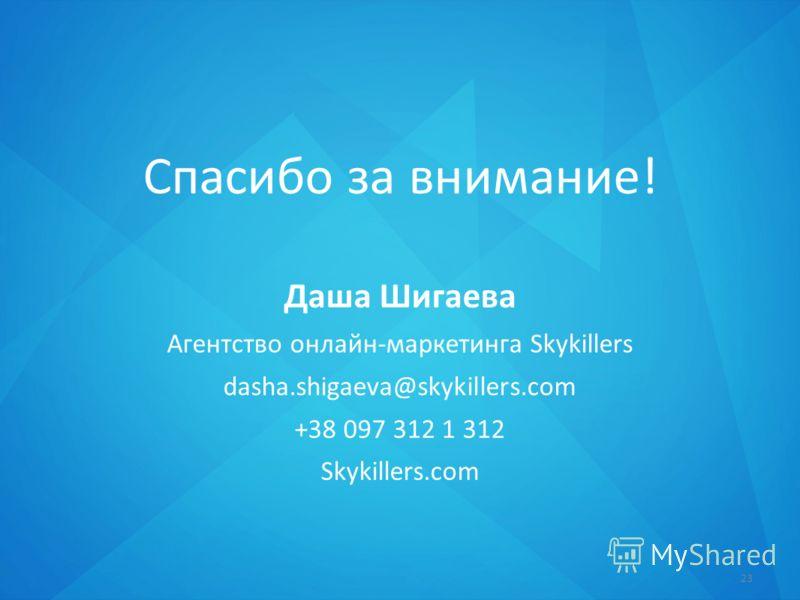 Спасибо за внимание! Даша Шигаева Агентство онлайн-маркетинга Skykillers dasha.shigaeva@skykillers.com +38 097 312 1 312 Skykillers.com 23