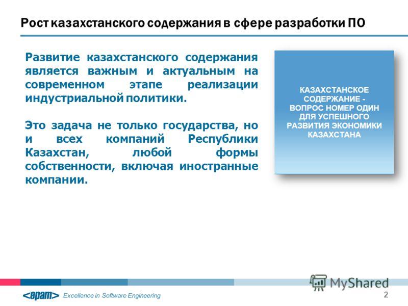 Excellence in Software Engineering Рост казахстанского содержания в сфере разработки ПО 2 Развитие казахстанского содержания является важным и актуальным на современном этапе реализации индустриальной политики. Это задача не только государства, но и