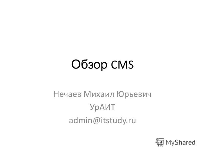 Обзор CMS Нечаев Михаил Юрьевич УрАИТ admin@itstudy.ru