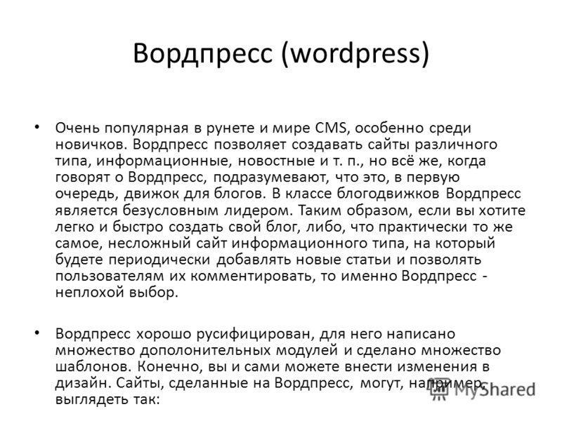 Вордпресс (wordpress) Очень популярная в рунете и мире CMS, особенно среди новичков. Вордпресс позволяет создавать сайты различного типа, информационные, новостные и т. п., но всё же, когда говорят о Вордпресс, подразумевают, что это, в первую очеред