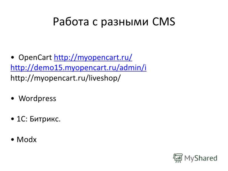 Работа с разными CMS OpenCart http://myopencart.ru/http://myopencart.ru/ http://demo15.myopencart.ru/admin/i http://myopencart.ru/liveshop/ Wordpress 1С: Битрикс. Modx