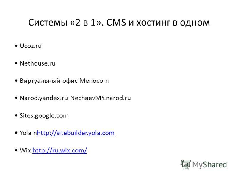 Системы «2 в 1». CMS и хостинг в одном Ucoz.ru Nethouse.ru Виртуальный офис Menocom Narod.yandex.ru NechaevMY.narod.ru Sites.google.com Yola nhttp://sitebuilder.yola.comhttp://sitebuilder.yola.com Wix http://ru.wix.com/http://ru.wix.com/