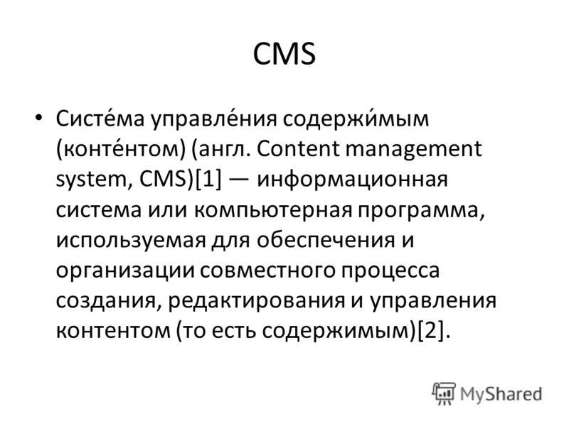 CMS Систе́ма управле́ния содержи́мым (конте́нтом) (англ. Content management system, CMS)[1] информационная система или компьютерная программа, используемая для обеспечения и организации совместного процесса создания, редактирования и управления конте