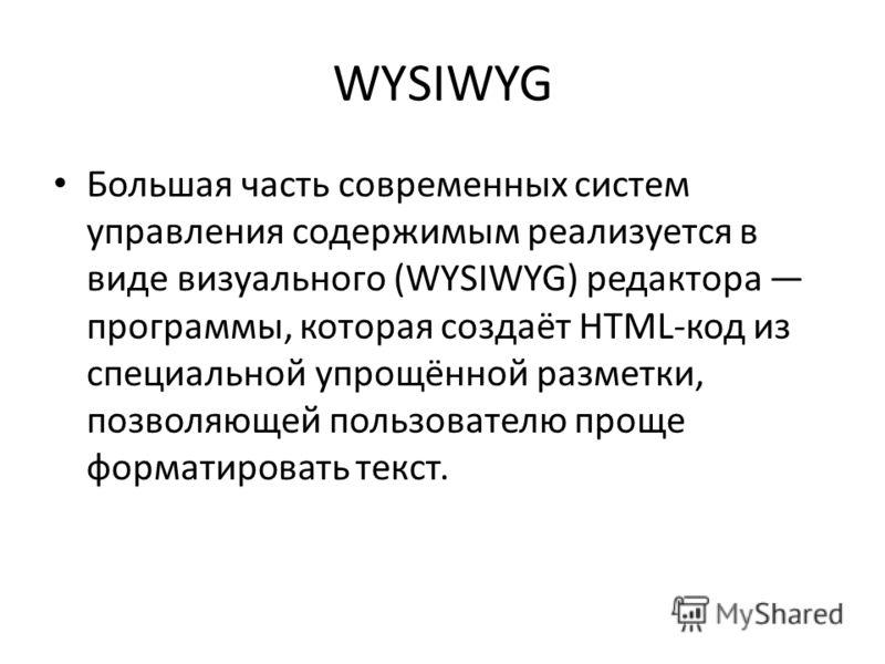 WYSIWYG Большая часть современных систем управления содержимым реализуется в виде визуального (WYSIWYG) редактора программы, которая создаёт HTML-код из специальной упрощённой разметки, позволяющей пользователю проще форматировать текст.
