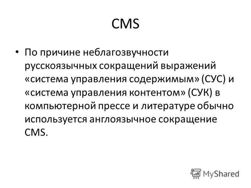 CMS По причине неблагозвучности русскоязычных сокращений выражений «система управления содержимым» (СУС) и «система управления контентом» (СУК) в компьютерной прессе и литературе обычно используется англоязычное сокращение CMS.
