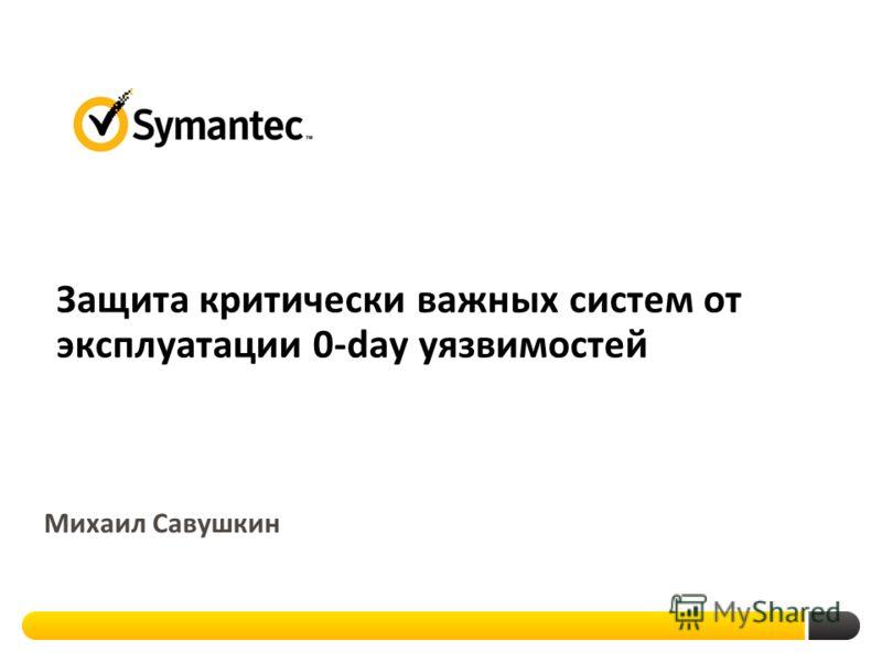 Защита критически важных систем от эксплуатации 0-day уязвимостей Михаил Савушкин