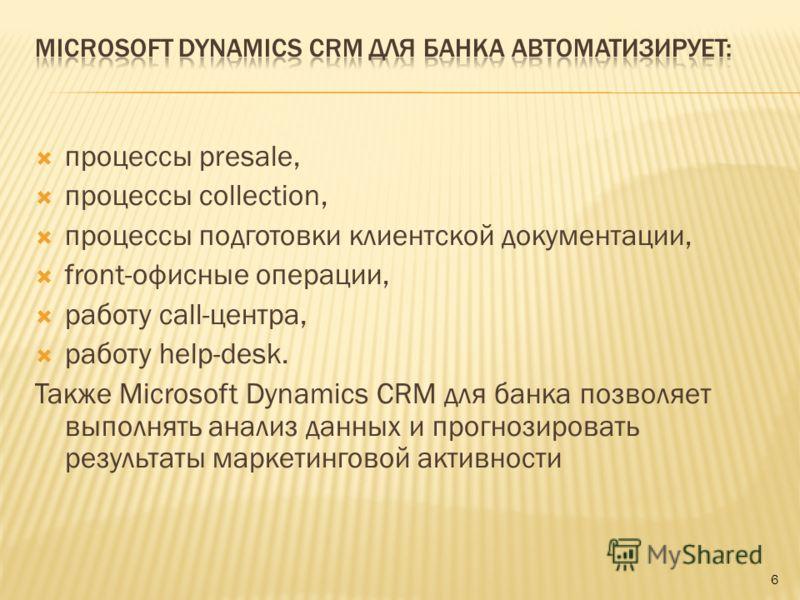 процессы presale, процессы collection, процессы подготовки клиентской документации, front-офисные операции, работу call-центра, работу help-desk. Также Microsoft Dynamics CRM для банка позволяет выполнять анализ данных и прогнозировать результаты мар