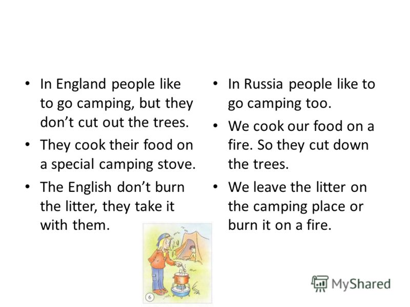 In England people like to go camping, but they dont cut out the trees. They cook their food on a special camping stove. The English dont burn the litter, they take it with them. In Russia people like to go camping too. We cook our food on a fire. So