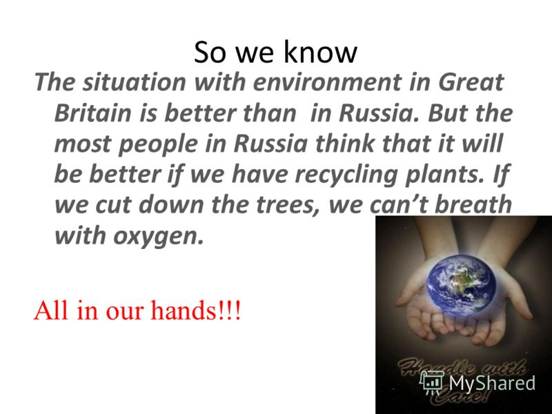 So we know The situation with environment in Great Britain is better than in Russia. But the most people in Russia think that it will be better if we have recycling plants. If we cut down the trees, we cant breath with oxygen. All in our hands!!!