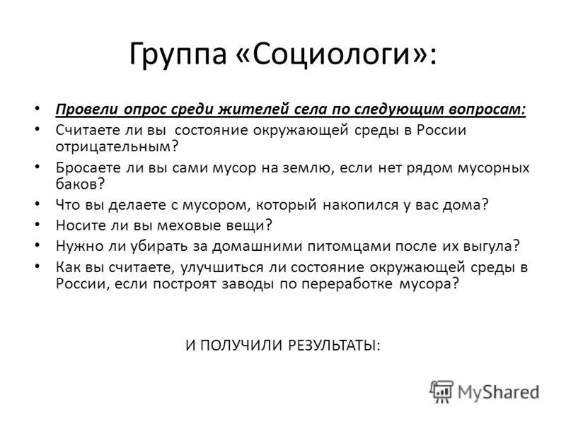 Группа «Социологи»: Провели опрос среди жителей села по следующим вопросам: Считаете ли вы состояние окружающей среды в России отрицательным? Бросаете ли вы сами мусор на землю, если нет рядом мусорных баков? Что вы делаете с мусором, который накопил