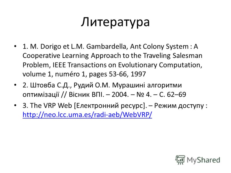 Литература 1. M. Dorigo et L.M. Gambardella, Ant Colony System : A Cooperative Learning Approach to the Traveling Salesman Problem, IEEE Transactions on Evolutionary Computation, volume 1, numéro 1, pages 53-66, 1997 2. Штовба С.Д., Рудий О.М. Мураши
