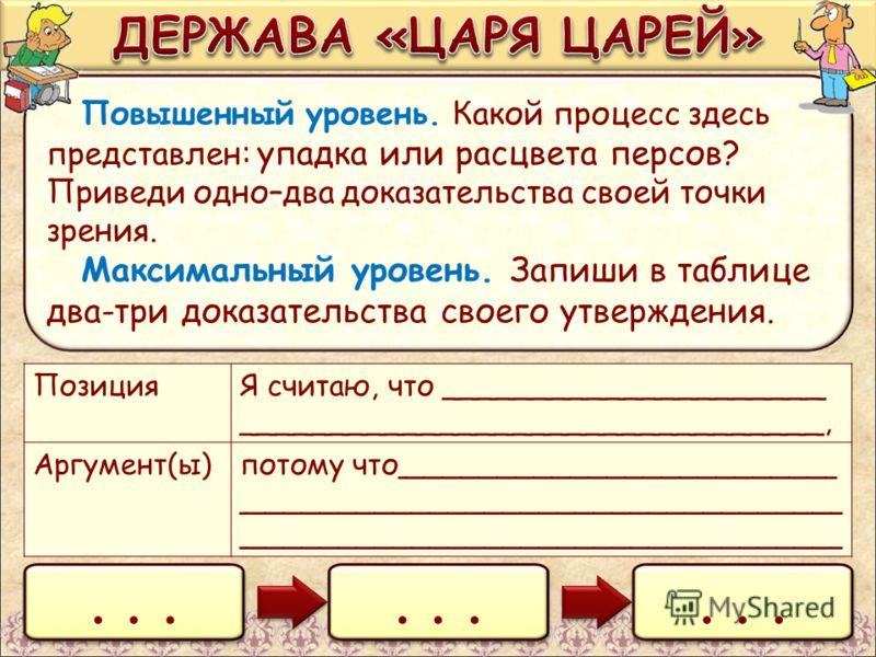 Повышенный уровень. Какой процесс здесь представлен: упадка или расцвета персов? Приведи одно–два доказательства своей точки зрения. Максимальный уровень. Запиши в таблице два-три доказательства своего утверждения.... ПозицияЯ считаю, что ___________