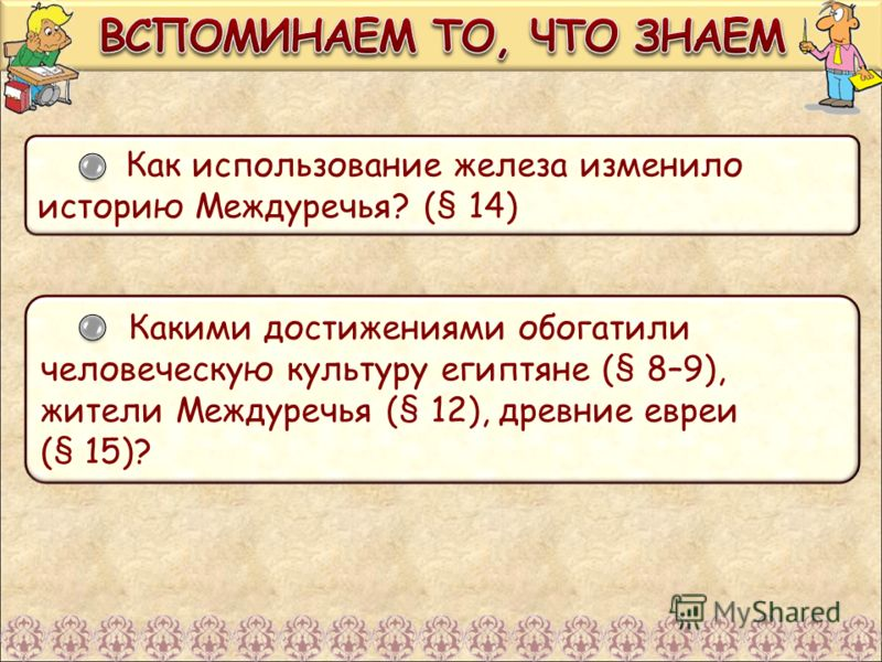 Как использование железа изменило историю Междуречья? (§ 14) Какими достижениями обогатили человеческую культуру египтяне (§ 8–9), жители Междуречья (§ 12), древние евреи (§ 15)?