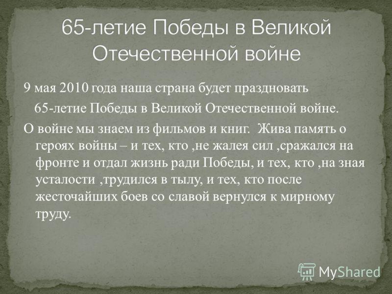 9 мая 2010 года наша страна будет праздновать 65- летие Победы в Великой Отечественной войне. О войне мы знаем из фильмов и книг. Жива память о героях войны – и тех, кто, не жалея сил, сражался на фронте и отдал жизнь ради Победы, и тех, кто, на зная