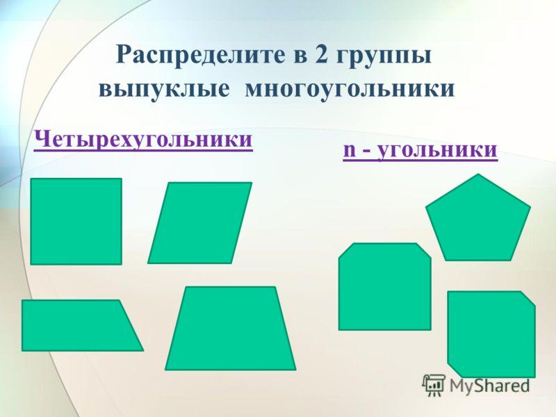 Распределите в 2 группы выпуклые многоугольники Четырехугольники n - угольники
