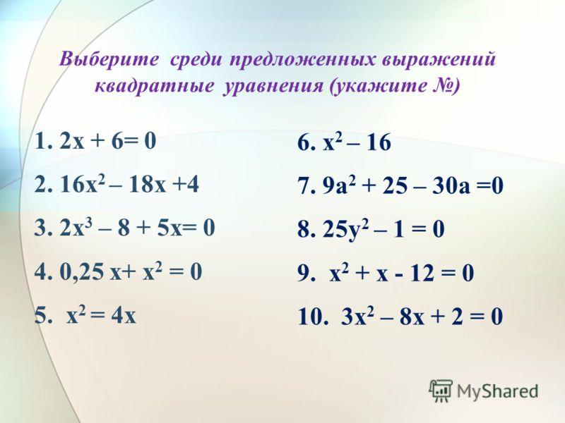 Выберите среди предложенных выражений квадратные уравнения (укажите ) 1. 2х + 6= 0 2. 16х 2 – 18х +4 3. 2х 3 – 8 + 5х= 0 4. 0,25 х+ х 2 = 0 5. х 2 = 4х 6. х 2 – 16 7. 9а 2 + 25 – 30а =0 8. 25у 2 – 1 = 0 9. х 2 + х - 12 = 0 10. 3х 2 – 8х + 2 = 0