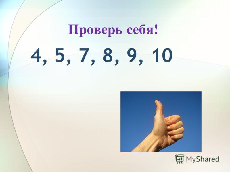 Проверь себя! 4, 5, 7, 8, 9, 10