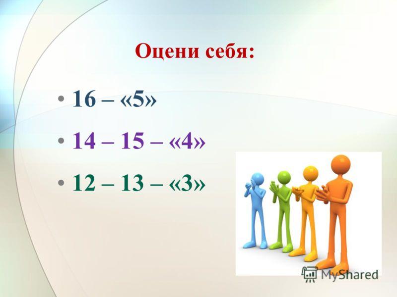 Оцени себя: 16 – «5» 14 – 15 – «4» 12 – 13 – «3»